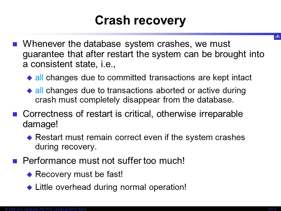 20 © 2006 Univ,Karlsruhe, IPD, Prof. Lockemann/Prof. BöhmTAV 8 Crash recovery Whenever the database system crashes, we must guarantee that after resta