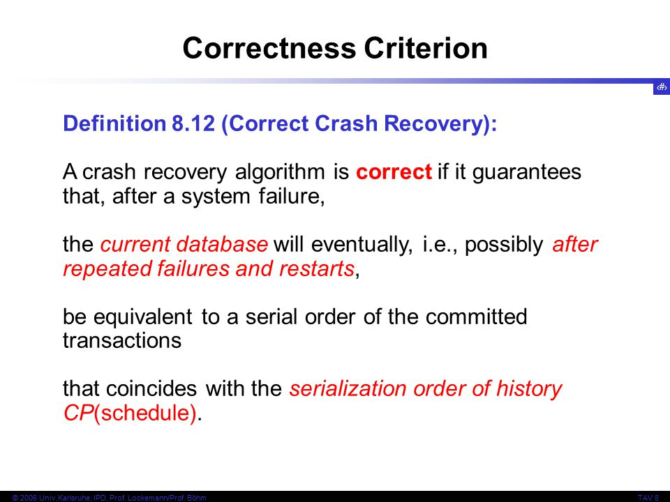 40 © 2006 Univ,Karlsruhe, IPD, Prof. Lockemann/Prof. BöhmTAV 8 Definition 8.12 (Correct Crash Recovery): A crash recovery algorithm is correct if it g