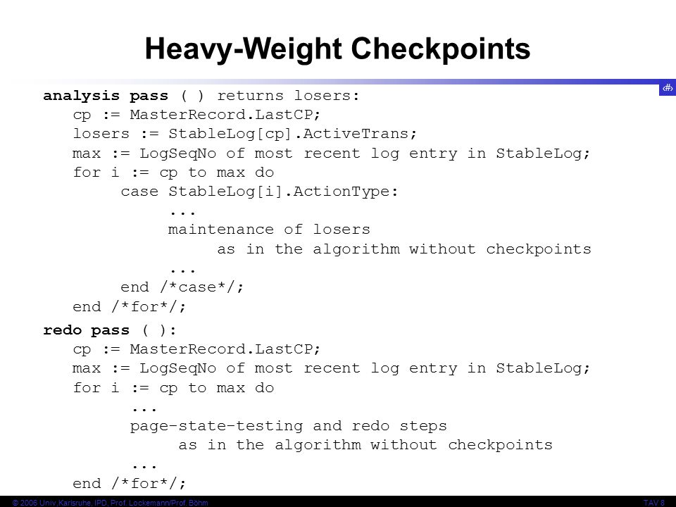 97 © 2006 Univ,Karlsruhe, IPD, Prof. Lockemann/Prof. BöhmTAV 8 Heavy-Weight Checkpoints analysis pass ( ) returns losers: cp := MasterRecord.LastCP; l