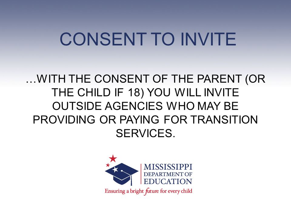CONSENT TO INVITE …WITH THE CONSENT OF THE PARENT (OR THE CHILD IF 18) YOU WILL INVITE OUTSIDE AGENCIES WHO MAY BE PROVIDING OR PAYING FOR TRANSITION SERVICES.