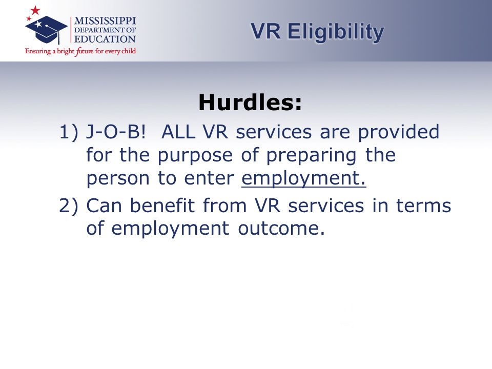 Hurdles: 1)J-O-B! ALL VR services are provided for the purpose of preparing the person to enter employment. 2)Can benefit from VR services in terms of