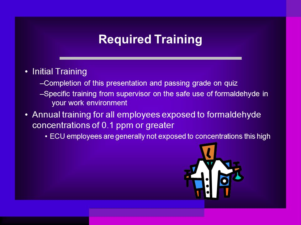 Required Training Initial Training –Completion of this presentation and passing grade on quiz –Specific training from supervisor on the safe use of formaldehyde in your work environment Annual training for all employees exposed to formaldehyde concentrations of 0.1 ppm or greater ECU employees are generally not exposed to concentrations this high