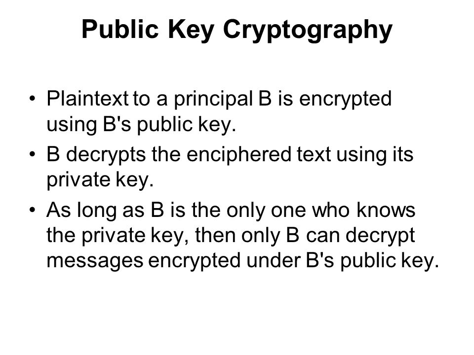 Public Key Cryptography Plaintext to a principal B is encrypted using B s public key.