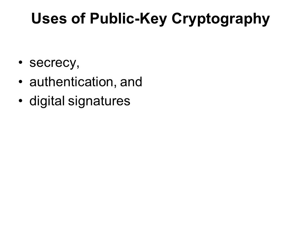 Uses of Public-Key Cryptography secrecy, authentication, and digital signatures