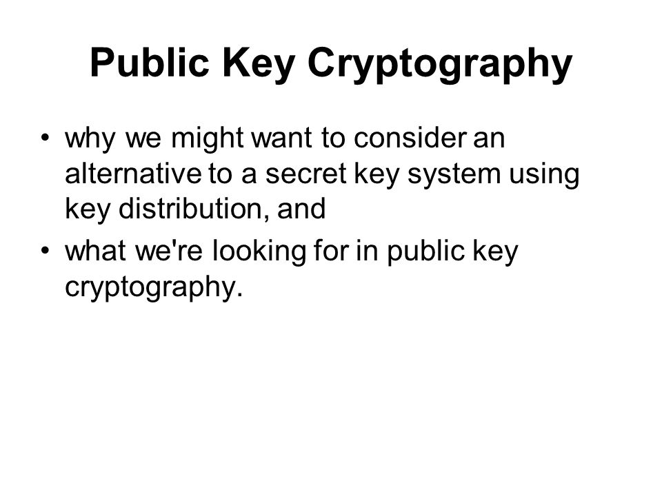 why we might want to consider an alternative to a secret key system using key distribution, and what we re looking for in public key cryptography.