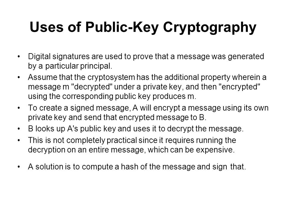 Uses of Public-Key Cryptography Digital signatures are used to prove that a message was generated by a particular principal.