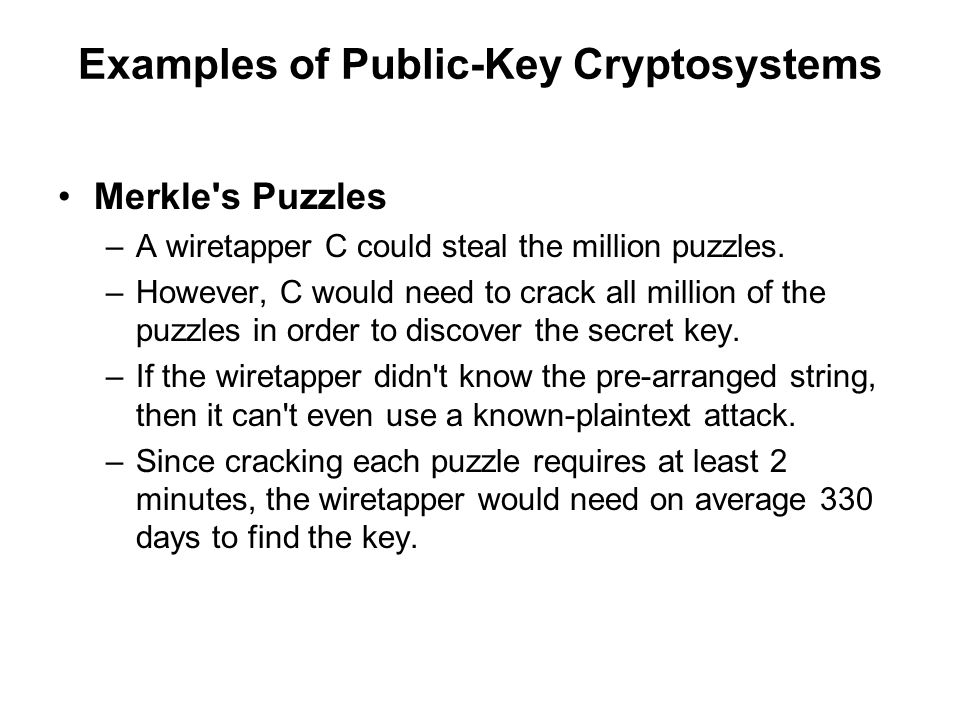 Examples of Public-Key Cryptosystems Merkle s Puzzles –A wiretapper C could steal the million puzzles.