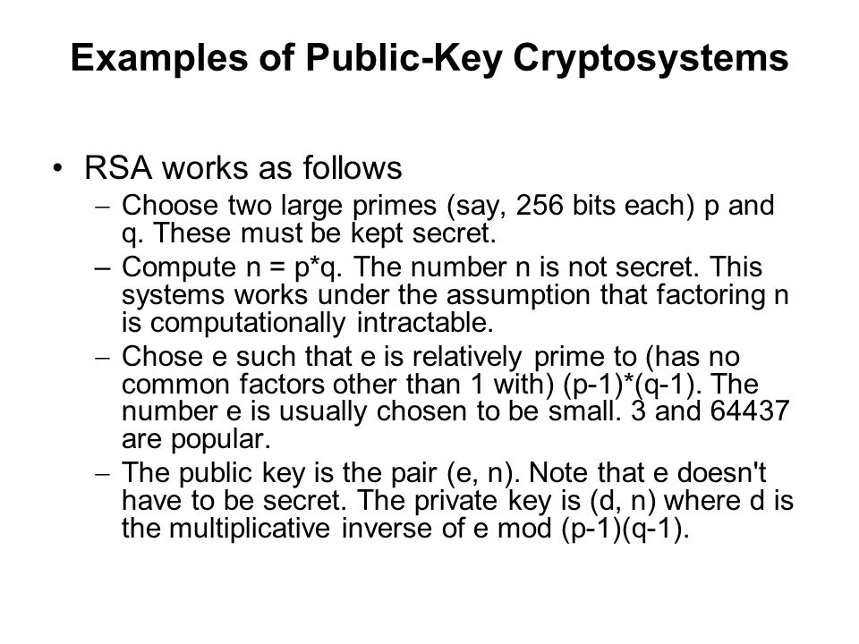 Examples of Public-Key Cryptosystems RSA works as follows  Choose two large primes (say, 256 bits each) p and q.