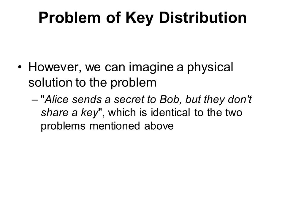 Problem of Key Distribution However, we can imagine a physical solution to the problem – Alice sends a secret to Bob, but they don t share a key , which is identical to the two problems mentioned above