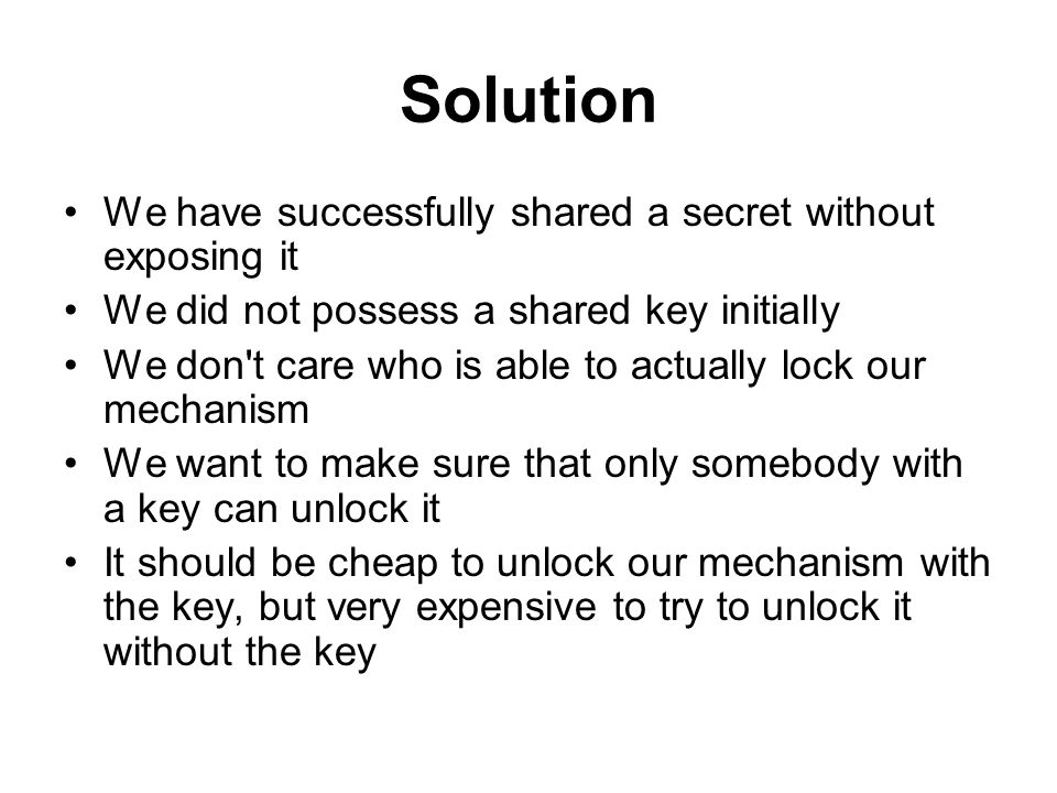 Solution We have successfully shared a secret without exposing it We did not possess a shared key initially We don t care who is able to actually lock our mechanism We want to make sure that only somebody with a key can unlock it It should be cheap to unlock our mechanism with the key, but very expensive to try to unlock it without the key