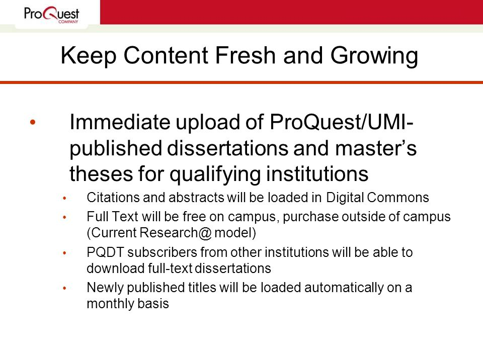 Keep Content Fresh and Growing Immediate upload of ProQuest/UMI- published dissertations and master's theses for qualifying institutions Citations and abstracts will be loaded in Digital Commons Full Text will be free on campus, purchase outside of campus (Current Research@ model) PQDT subscribers from other institutions will be able to download full-text dissertations Newly published titles will be loaded automatically on a monthly basis