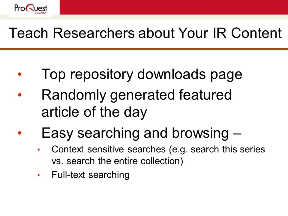 Teach Researchers about Your IR Content Top repository downloads page Randomly generated featured article of the day Easy searching and browsing – Context sensitive searches (e.g.