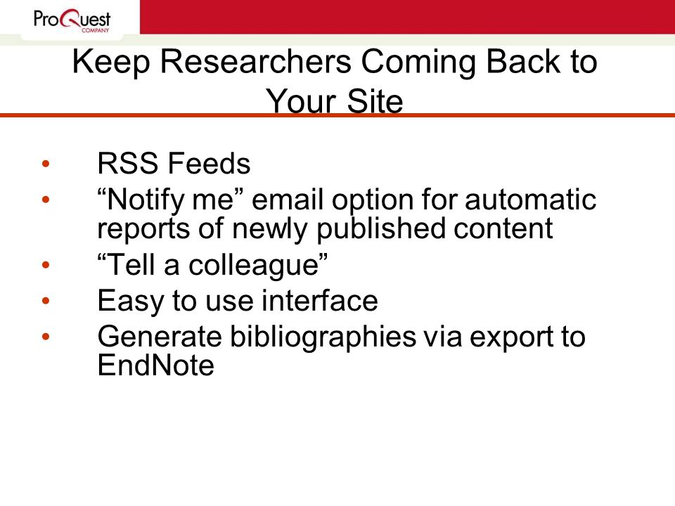 Keep Researchers Coming Back to Your Site RSS Feeds Notify me email option for automatic reports of newly published content Tell a colleague Easy to use interface Generate bibliographies via export to EndNote