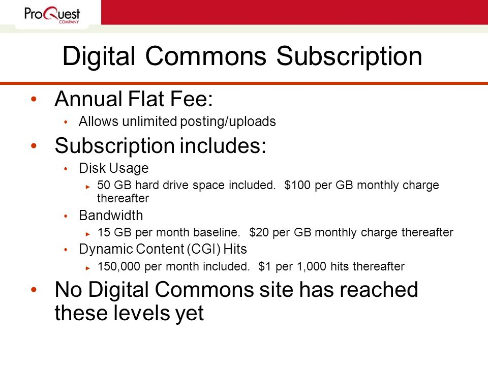 Digital Commons Subscription Annual Flat Fee: Allows unlimited posting/uploads Subscription includes: Disk Usage ► 50 GB hard drive space included.