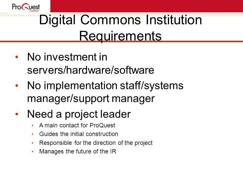 Digital Commons Institution Requirements No investment in servers/hardware/software No implementation staff/systems manager/support manager Need a project leader A main contact for ProQuest Guides the initial construction Responsible for the direction of the project Manages the future of the IR