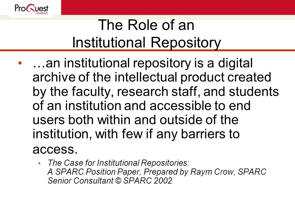 The Role of an Institutional Repository …an institutional repository is a digital archive of the intellectual product created by the faculty, research staff, and students of an institution and accessible to end users both within and outside of the institution, with few if any barriers to access.