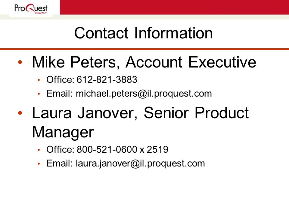 Contact Information Mike Peters, Account Executive Office: 612-821-3883 Email: michael.peters@il.proquest.com Laura Janover, Senior Product Manager Office: 800-521-0600 x 2519 Email: laura.janover@il.proquest.com