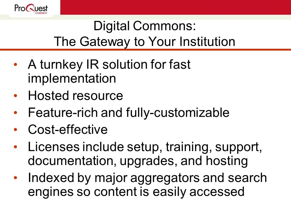Digital Commons: The Gateway to Your Institution A turnkey IR solution for fast implementation Hosted resource Feature-rich and fully-customizable Cost-effective Licenses include setup, training, support, documentation, upgrades, and hosting Indexed by major aggregators and search engines so content is easily accessed