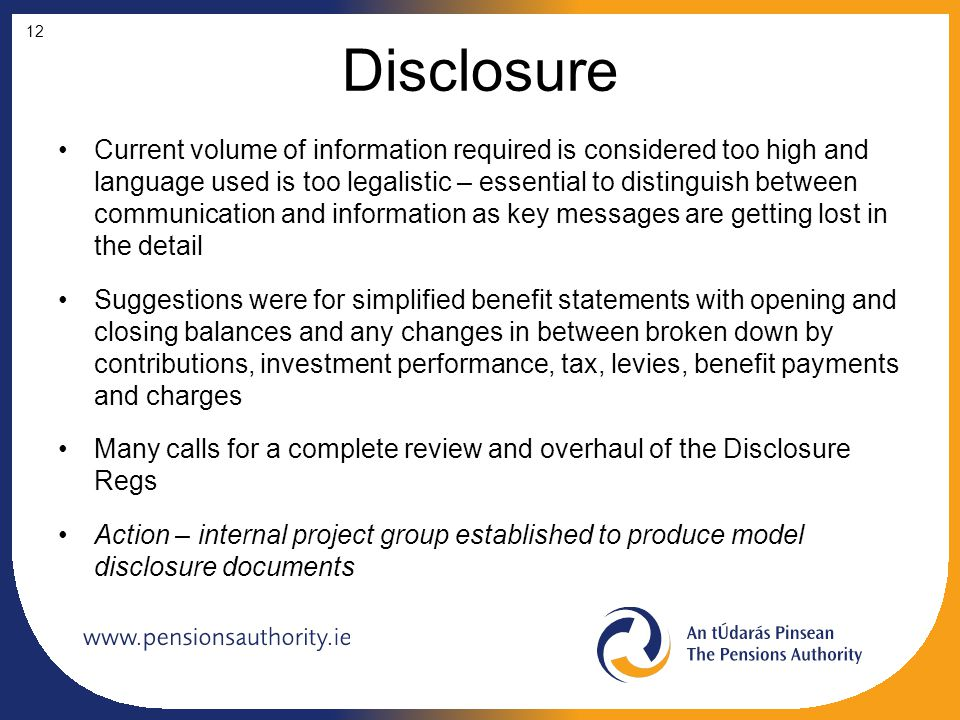 Disclosure Current volume of information required is considered too high and language used is too legalistic – essential to distinguish between communication and information as key messages are getting lost in the detail Suggestions were for simplified benefit statements with opening and closing balances and any changes in between broken down by contributions, investment performance, tax, levies, benefit payments and charges Many calls for a complete review and overhaul of the Disclosure Regs Action – internal project group established to produce model disclosure documents 12