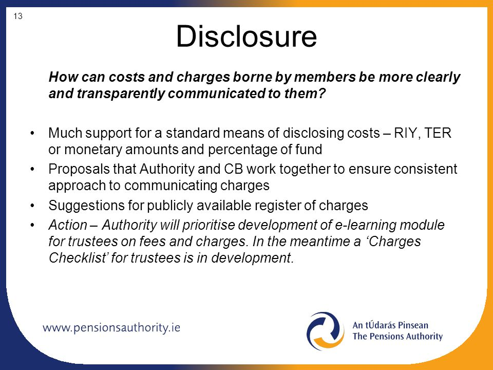 Disclosure How can costs and charges borne by members be more clearly and transparently communicated to them? Much support for a standard means of dis