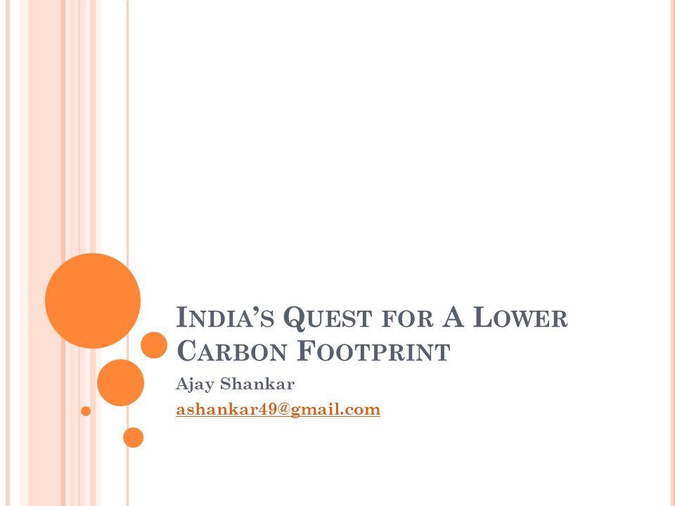 I NDIA ' S Q UEST FOR A L OWER C ARBON F OOTPRINT Ajay Shankar ashankar49@gmail.com
