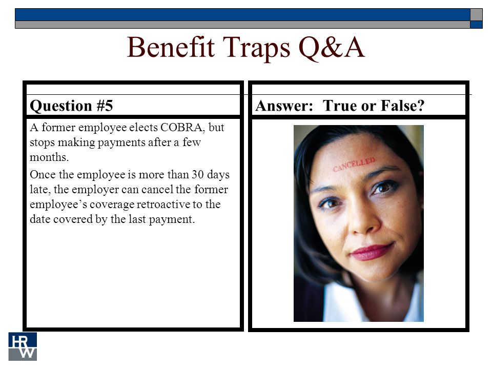 Benefit Traps Q&A Question #5 A former employee elects COBRA, but stops making payments after a few months.