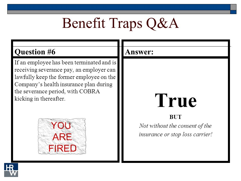 Benefit Traps Q&A Question #6 If an employee has been terminated and is receiving severance pay, an employer can lawfully keep the former employee on