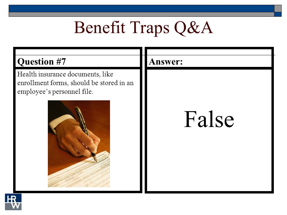 Benefit Traps Q&A Question #7 Health insurance documents, like enrollment forms, should be stored in an employee's personnel file.