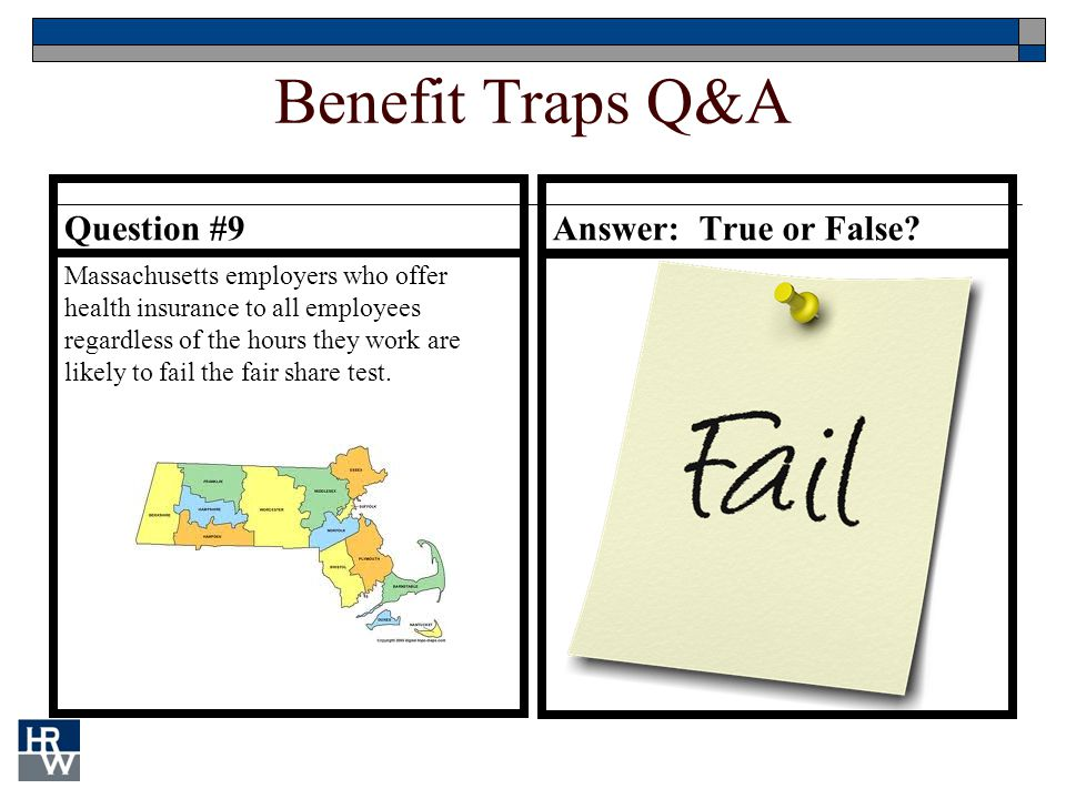 Benefit Traps Q&A Question #9 Massachusetts employers who offer health insurance to all employees regardless of the hours they work are likely to fail the fair share test.