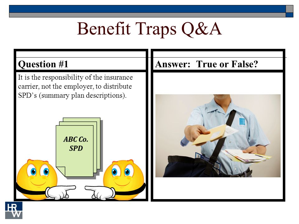 Benefit Traps Q&A Question #1 It is the responsibility of the insurance carrier, not the employer, to distribute SPD's (summary plan descriptions). An