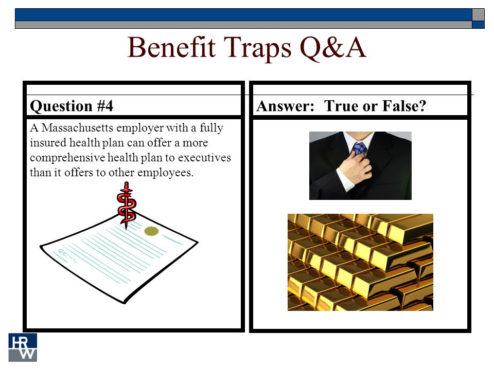 Benefit Traps Q&A Question #4 A Massachusetts employer with a fully insured health plan can offer a more comprehensive health plan to executives than it offers to other employees.