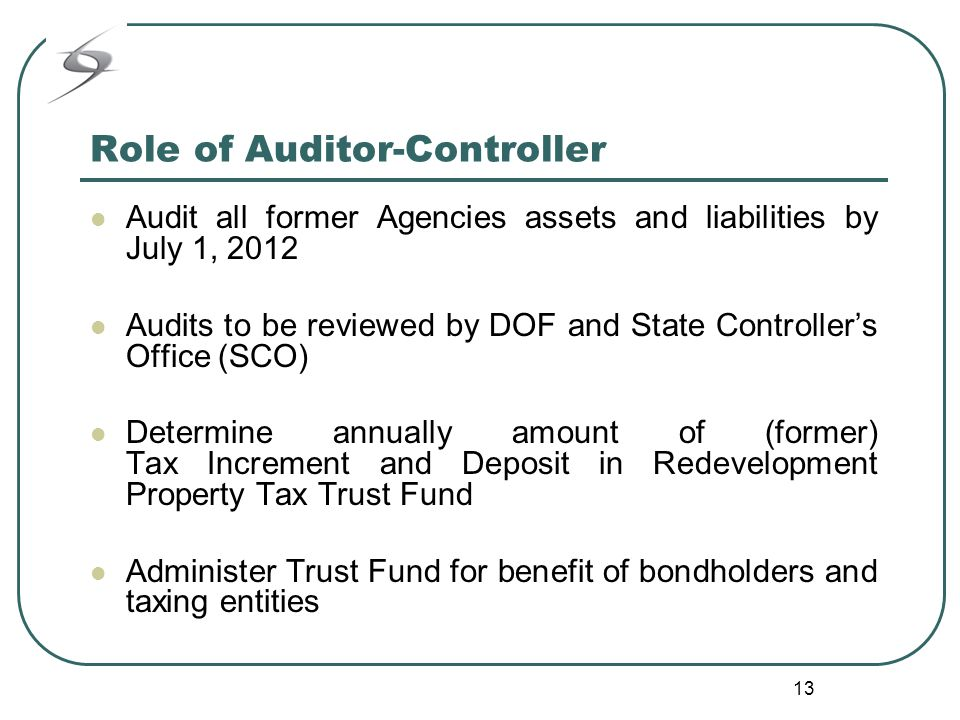 13 Role of Auditor-Controller Audit all former Agencies assets and liabilities by July 1, 2012 Audits to be reviewed by DOF and State Controller's Office (SCO) Determine annually amount of (former) Tax Increment and Deposit in Redevelopment Property Tax Trust Fund Administer Trust Fund for benefit of bondholders and taxing entities