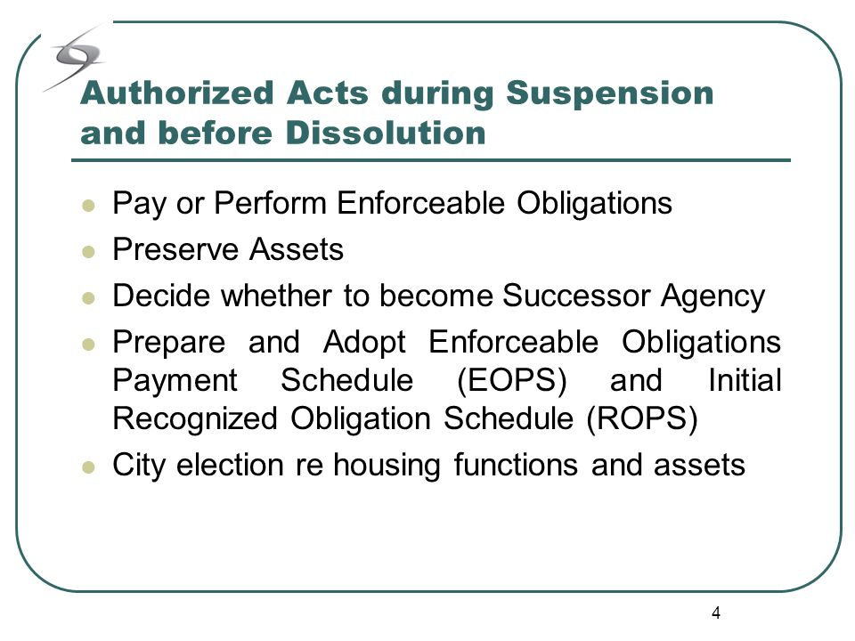 4 Authorized Acts during Suspension and before Dissolution Pay or Perform Enforceable Obligations Preserve Assets Decide whether to become Successor Agency Prepare and Adopt Enforceable Obligations Payment Schedule (EOPS) and Initial Recognized Obligation Schedule (ROPS) City election re housing functions and assets