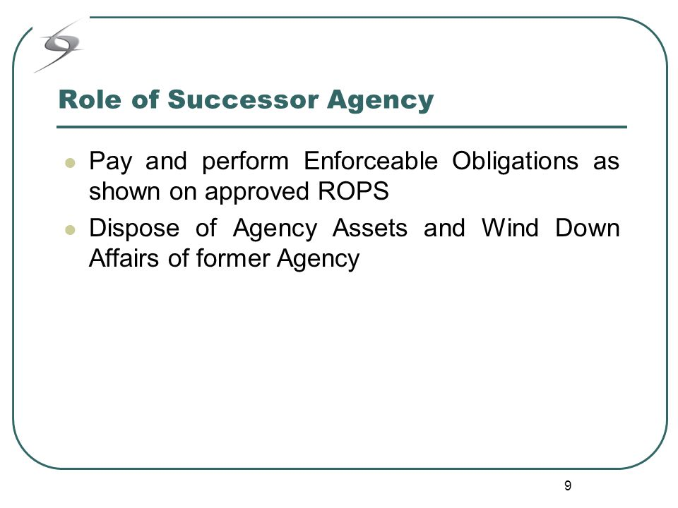 9 Role of Successor Agency Pay and perform Enforceable Obligations as shown on approved ROPS Dispose of Agency Assets and Wind Down Affairs of former Agency