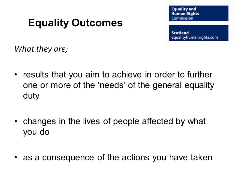 Equality Outcomes What they are; results that you aim to achieve in order to further one or more of the 'needs' of the general equality duty changes in the lives of people affected by what you do as a consequence of the actions you have taken