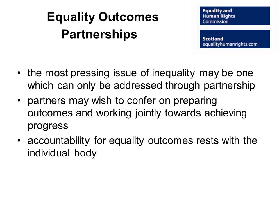 Equality Outcomes Partnerships the most pressing issue of inequality may be one which can only be addressed through partnership partners may wish to confer on preparing outcomes and working jointly towards achieving progress accountability for equality outcomes rests with the individual body