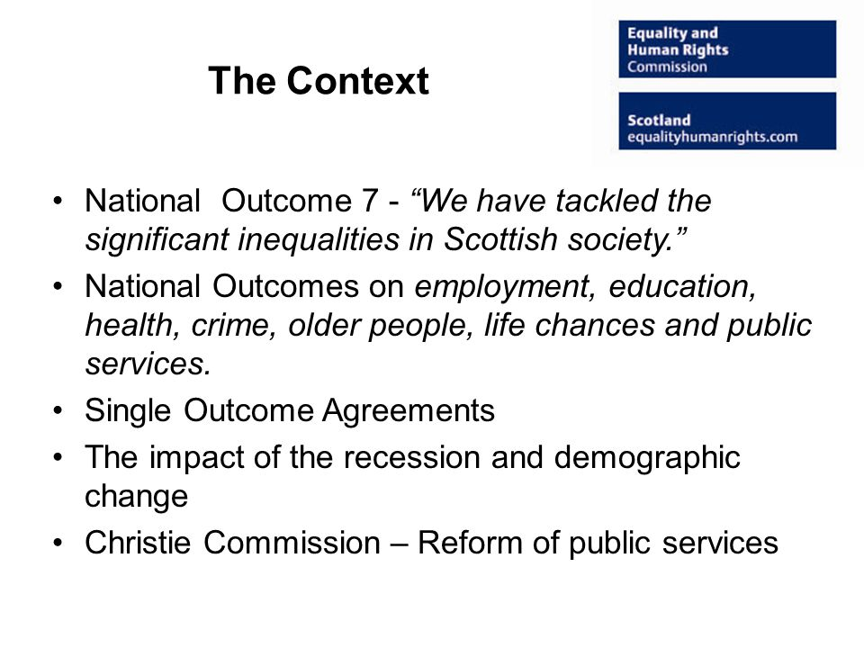 The Context National Outcome 7 - We have tackled the significant inequalities in Scottish society. National Outcomes on employment, education, health, crime, older people, life chances and public services.