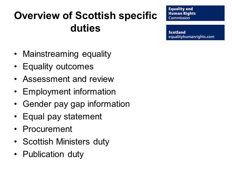 Overview of Scottish specific duties Mainstreaming equality Equality outcomes Assessment and review Employment information Gender pay gap information Equal pay statement Procurement Scottish Ministers duty Publication duty