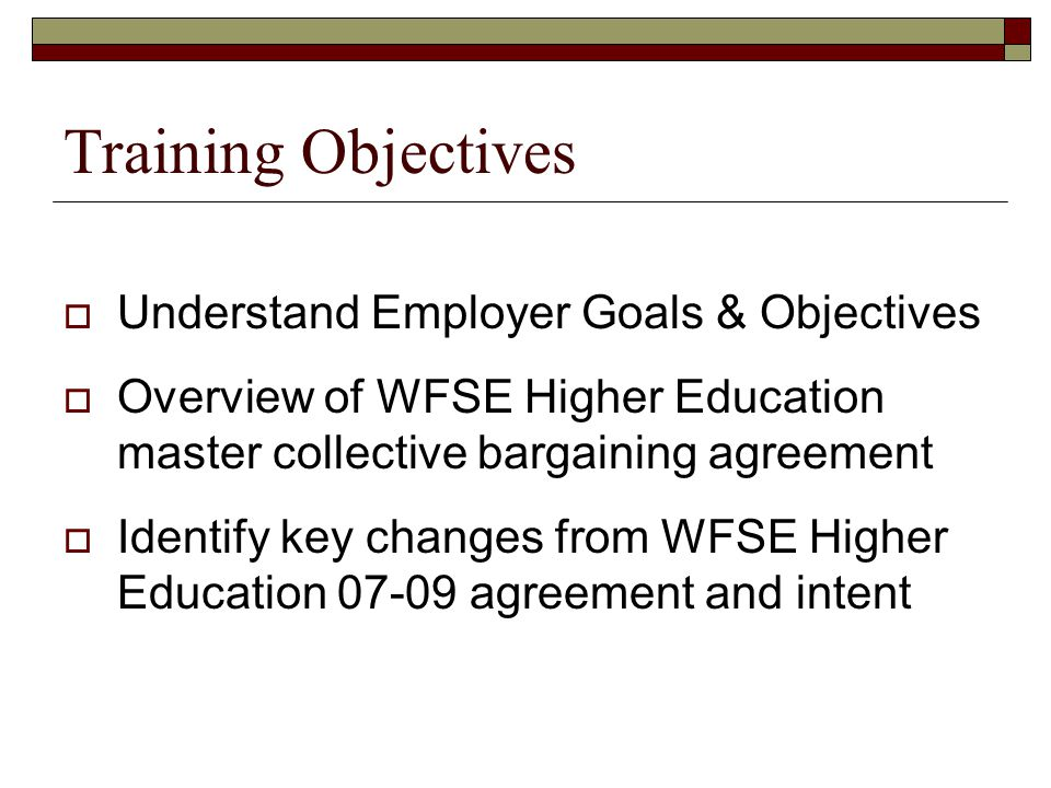 Training Objectives  Understand Employer Goals & Objectives  Overview of WFSE Higher Education master collective bargaining agreement  Identify key changes from WFSE Higher Education 07-09 agreement and intent