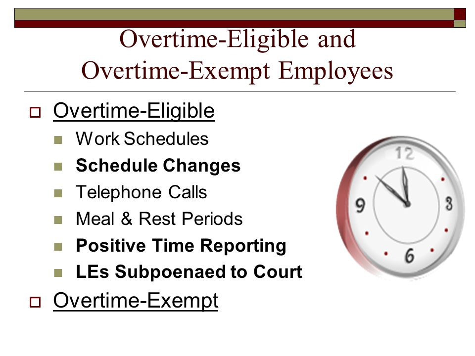 Overtime-Eligible and Overtime-Exempt Employees  Overtime-Eligible Work Schedules Schedule Changes Telephone Calls Meal & Rest Periods Positive Time Reporting LEs Subpoenaed to Court  Overtime-Exempt