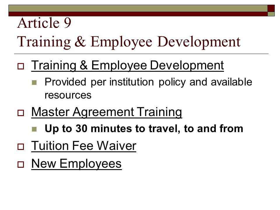 Article 9 Training & Employee Development  Training & Employee Development Provided per institution policy and available resources  Master Agreement Training Up to 30 minutes to travel, to and from  Tuition Fee Waiver  New Employees