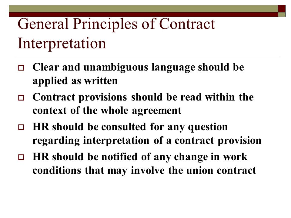 General Principles of Contract Interpretation  Clear and unambiguous language should be applied as written  Contract provisions should be read within the context of the whole agreement  HR should be consulted for any question regarding interpretation of a contract provision  HR should be notified of any change in work conditions that may involve the union contract