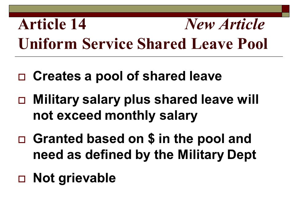 Article 14 New Article Uniform Service Shared Leave Pool  Creates a pool of shared leave  Military salary plus shared leave will not exceed monthly salary  Granted based on $ in the pool and need as defined by the Military Dept  Not grievable