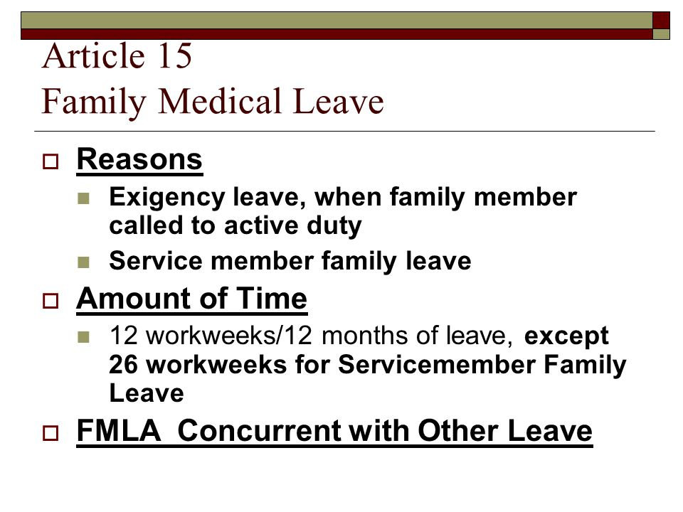 Article 15 Family Medical Leave  Reasons Exigency leave, when family member called to active duty Service member family leave  Amount of Time 12 workweeks/12 months of leave, except 26 workweeks for Servicemember Family Leave  FMLA Concurrent with Other Leave