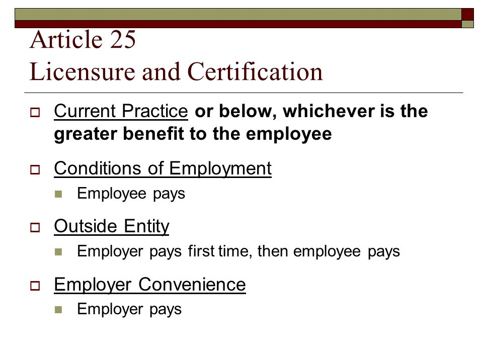 Article 25 Licensure and Certification  Current Practice or below, whichever is the greater benefit to the employee  Conditions of Employment Employee pays  Outside Entity Employer pays first time, then employee pays  Employer Convenience Employer pays