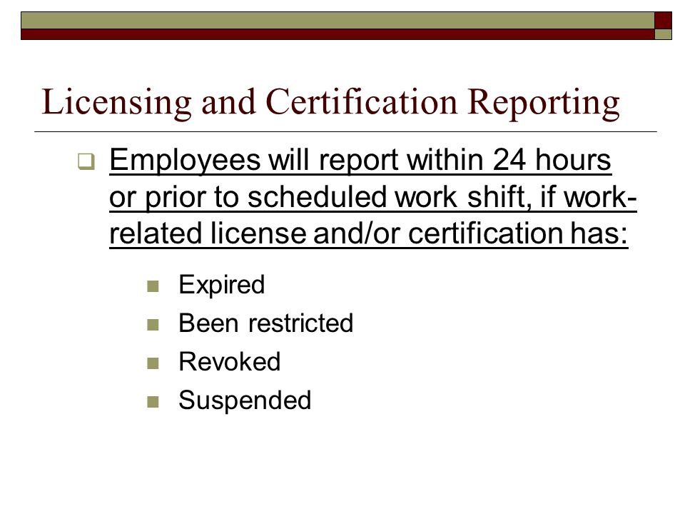 Licensing and Certification Reporting  Employees will report within 24 hours or prior to scheduled work shift, if work- related license and/or certification has: Expired Been restricted Revoked Suspended