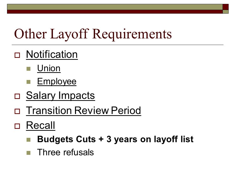 Other Layoff Requirements  Notification Union Employee  Salary Impacts  Transition Review Period  Recall Budgets Cuts + 3 years on layoff list Three refusals