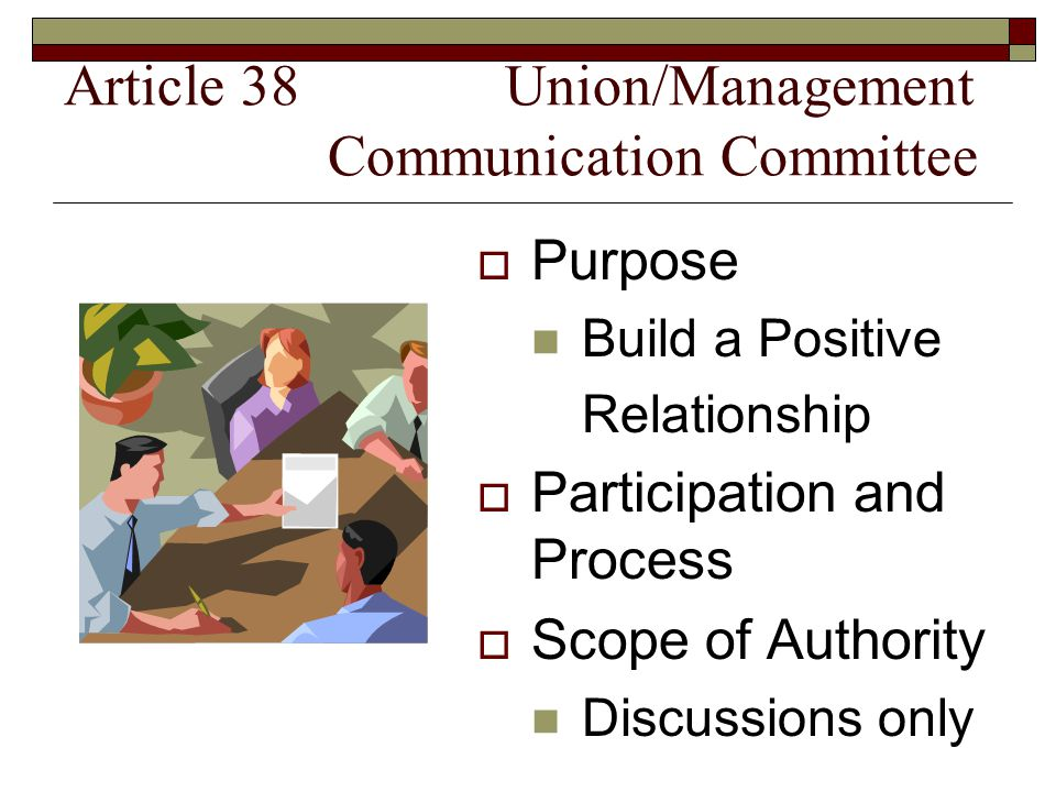 Article 38 Union/Management Communication Committee  Purpose Build a Positive Relationship  Participation and Process  Scope of Authority Discussions only