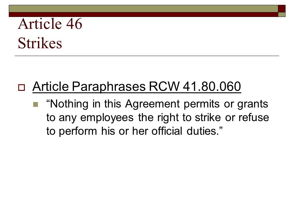 Article 46 Strikes  Article Paraphrases RCW 41.80.060 Nothing in this Agreement permits or grants to any employees the right to strike or refuse to perform his or her official duties.