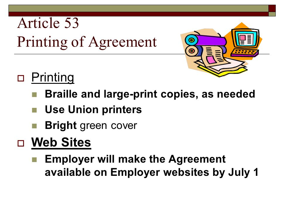 Article 53 Printing of Agreement  Printing Braille and large-print copies, as needed Use Union printers Bright green cover  Web Sites Employer will make the Agreement available on Employer websites by July 1